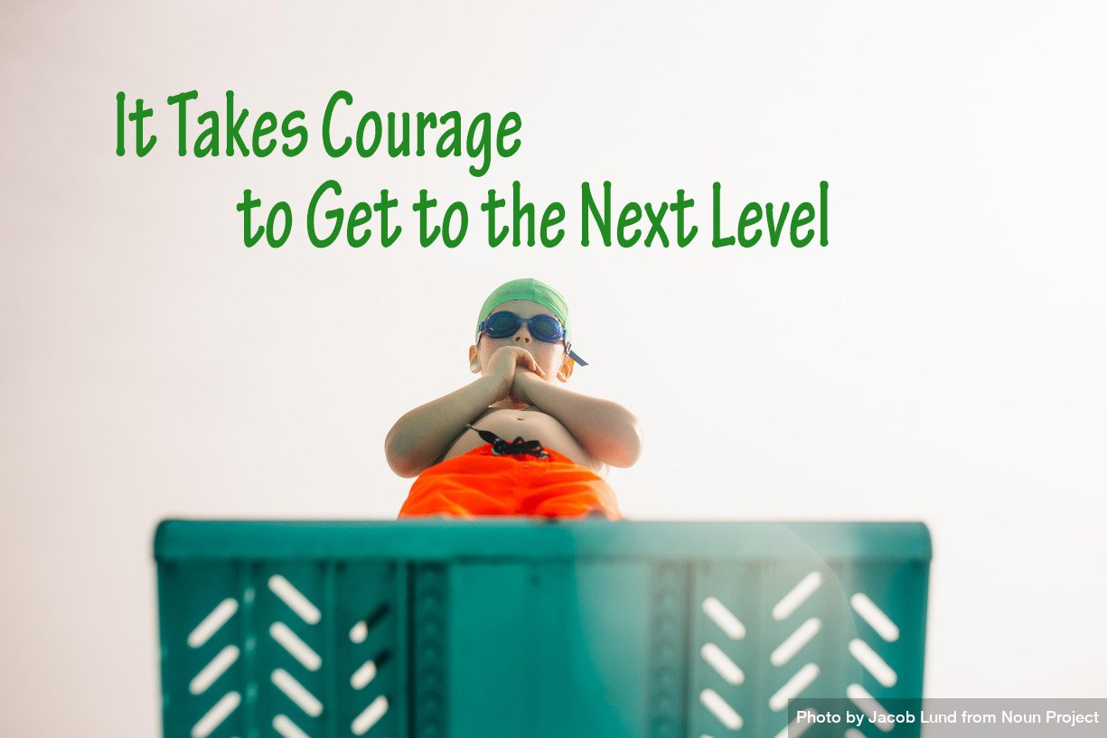 It takes courage to get to the next level